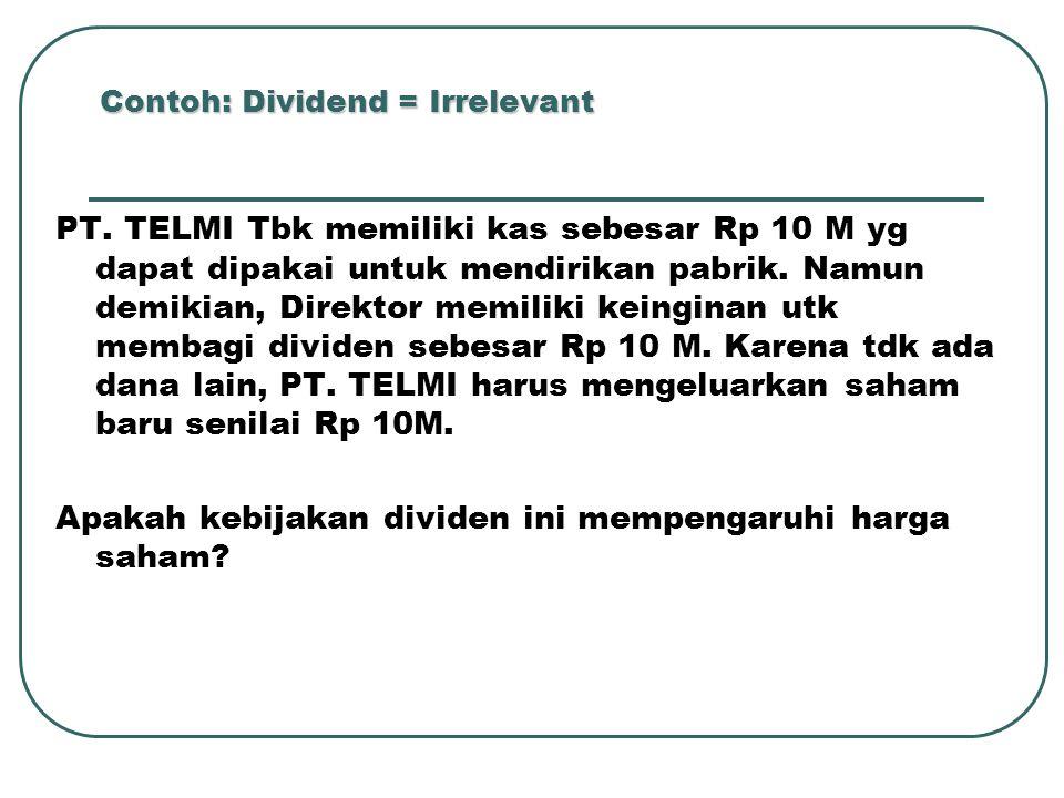 Contoh: Dividend = Irrelevant PT. TELMI Tbk memiliki kas sebesar Rp 10 M yg dapat dipakai untuk mendirikan pabrik. Namun demikian, Direktor memiliki k