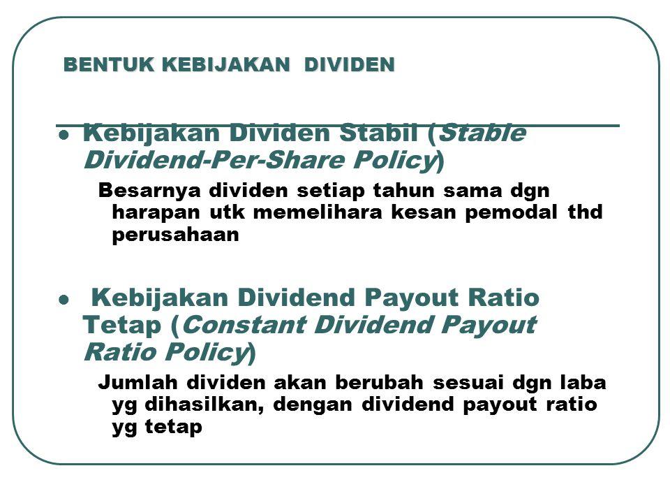 BENTUK KEBIJAKAN DIVIDEN Kebijakan Dividen Stabil (Stable Dividend-Per-Share Policy) Besarnya dividen setiap tahun sama dgn harapan utk memelihara kesan pemodal thd perusahaan Kebijakan Dividend Payout Ratio Tetap (Constant Dividend Payout Ratio Policy) Jumlah dividen akan berubah sesuai dgn laba yg dihasilkan, dengan dividend payout ratio yg tetap