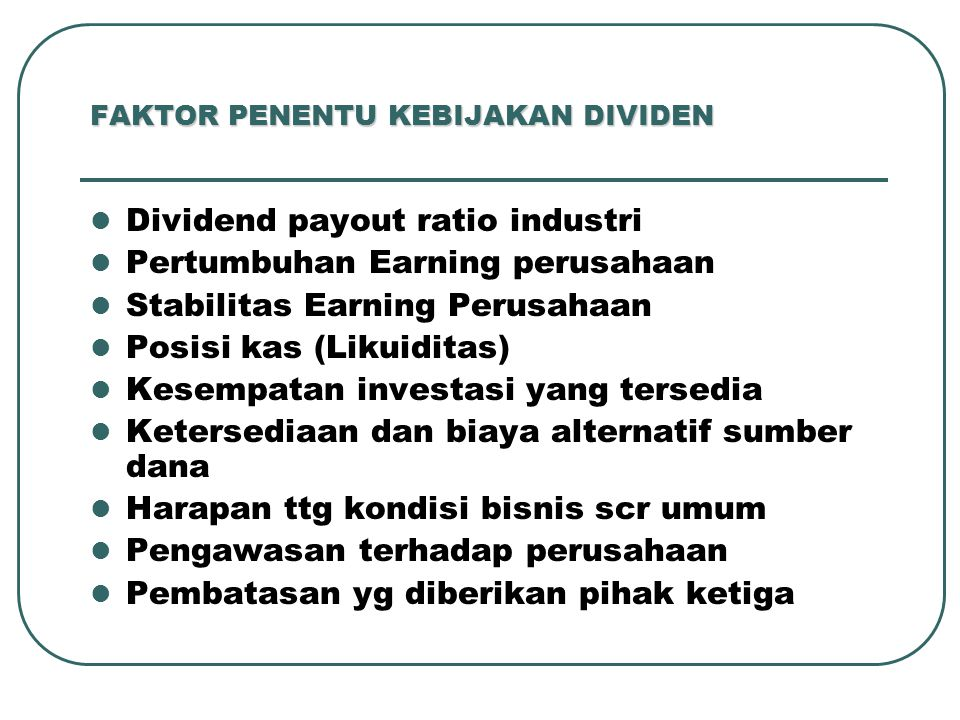 FAKTOR PENENTU KEBIJAKAN DIVIDEN Dividend payout ratio industri Pertumbuhan Earning perusahaan Stabilitas Earning Perusahaan Posisi kas (Likuiditas) K