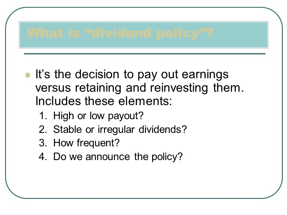 "What is ""dividend policy""? It's the decision to pay out earnings versus retaining and reinvesting them. Includes these elements: 1. High or low payout"