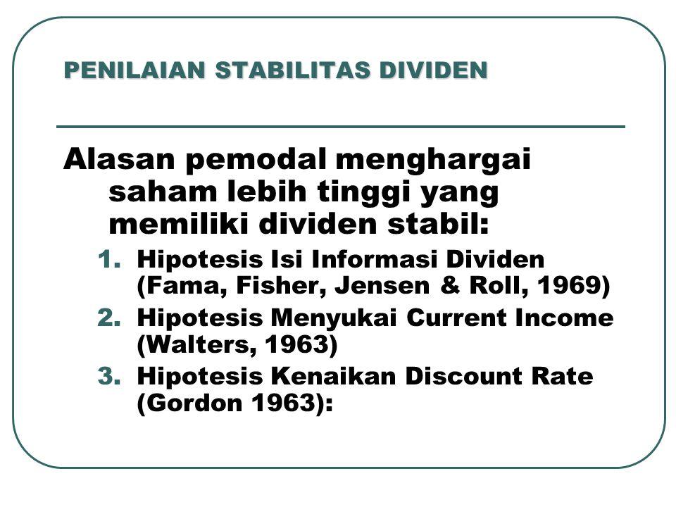 PENILAIAN STABILITAS DIVIDEN Alasan pemodal menghargai saham lebih tinggi yang memiliki dividen stabil: 1.Hipotesis Isi Informasi Dividen (Fama, Fisher, Jensen & Roll, 1969) 2.Hipotesis Menyukai Current Income (Walters, 1963) 3.Hipotesis Kenaikan Discount Rate (Gordon 1963):