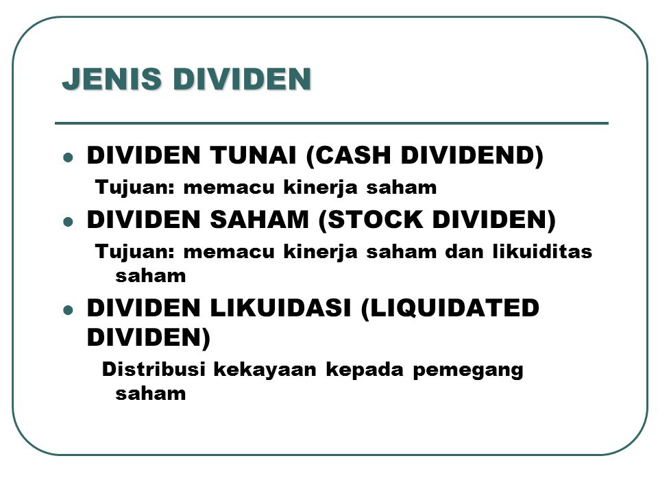 JENIS DIVIDEN DIVIDEN TUNAI (CASH DIVIDEND) Tujuan: memacu kinerja saham DIVIDEN SAHAM (STOCK DIVIDEN) Tujuan: memacu kinerja saham dan likuiditas saham DIVIDEN LIKUIDASI (LIQUIDATED DIVIDEN) Distribusi kekayaan kepada pemegang saham