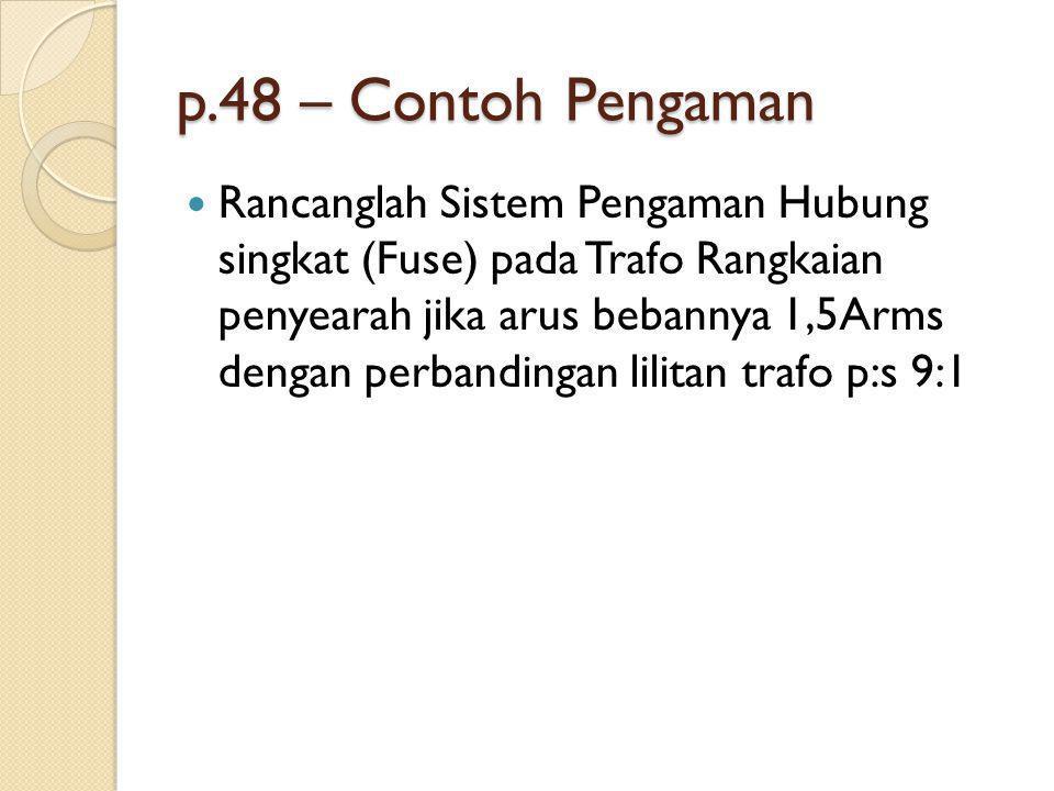 p.48 – Contoh Pengaman Rancanglah Sistem Pengaman Hubung singkat (Fuse) pada Trafo Rangkaian penyearah jika arus bebannya 1,5Arms dengan perbandingan