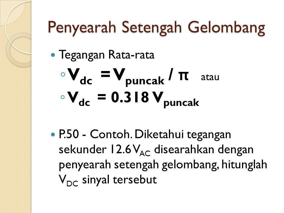Penyearah Setengah Gelombang Tegangan Rata-rata ◦ V dc = V puncak / π atau ◦ V dc = 0.318 V puncak P.50 - Contoh. Diketahui tegangan sekunder 12.6 V A