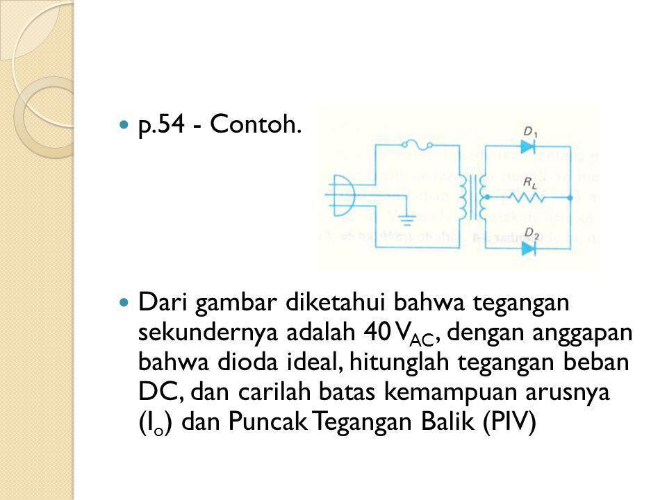 p.54 - Contoh. Dari gambar diketahui bahwa tegangan sekundernya adalah 40 V AC, dengan anggapan bahwa dioda ideal, hitunglah tegangan beban DC, dan ca