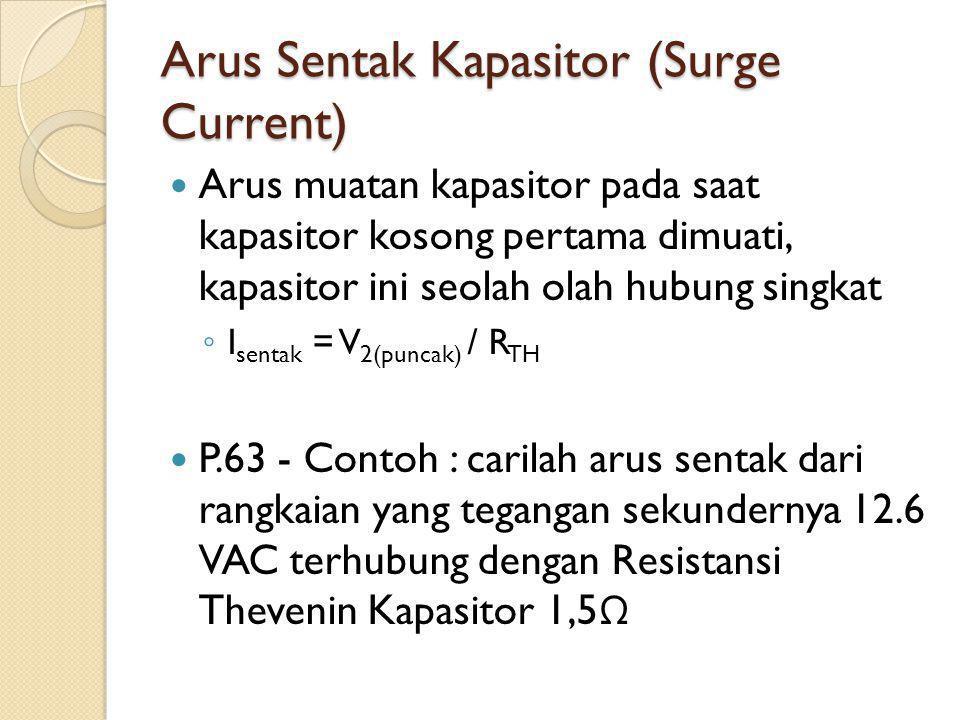 Arus Sentak Kapasitor (Surge Current) Arus muatan kapasitor pada saat kapasitor kosong pertama dimuati, kapasitor ini seolah olah hubung singkat ◦ I sentak = V 2(puncak) / R TH P.63 - Contoh : carilah arus sentak dari rangkaian yang tegangan sekundernya 12.6 VAC terhubung dengan Resistansi Thevenin Kapasitor 1,5 Ω
