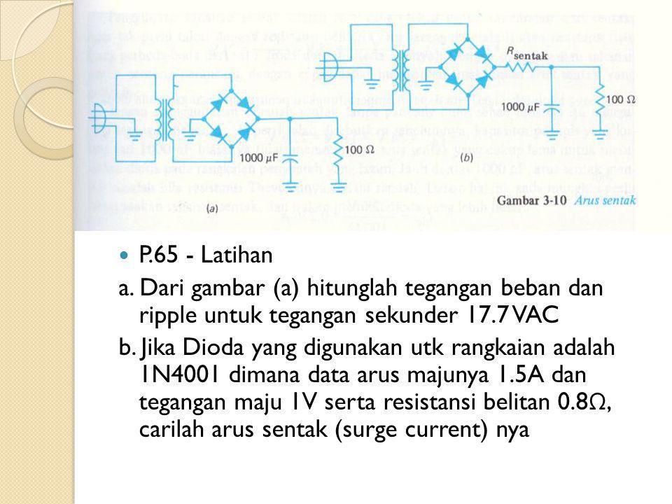 P.65 - Latihan a. Dari gambar (a) hitunglah tegangan beban dan ripple untuk tegangan sekunder 17.7 VAC b. Jika Dioda yang digunakan utk rangkaian adal
