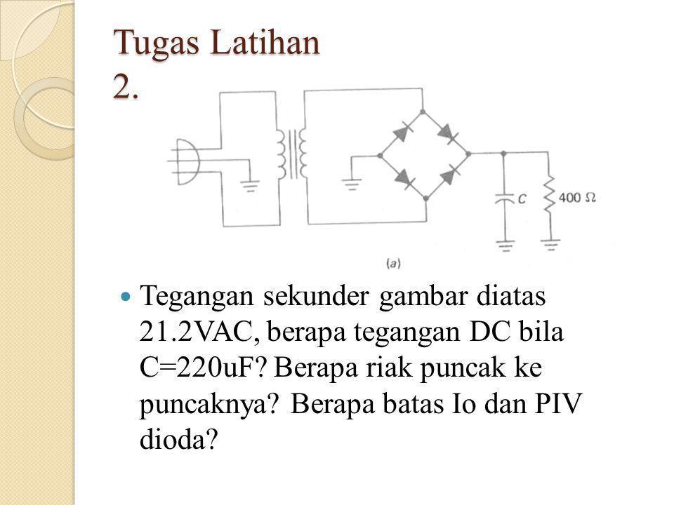 Tugas Latihan 2. Tegangan sekunder gambar diatas 21.2VAC, berapa tegangan DC bila C=220uF? Berapa riak puncak ke puncaknya? Berapa batas Io dan PIV di