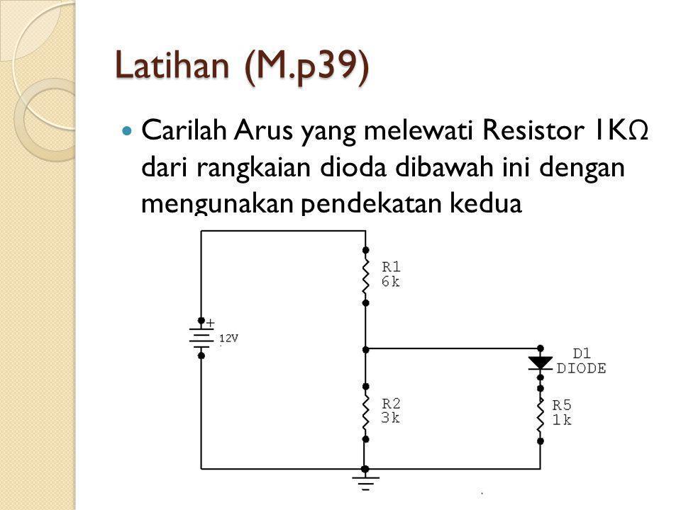 Latihan (M.p39) Carilah Arus yang melewati Resistor 1K Ω dari rangkaian dioda dibawah ini dengan mengunakan pendekatan kedua