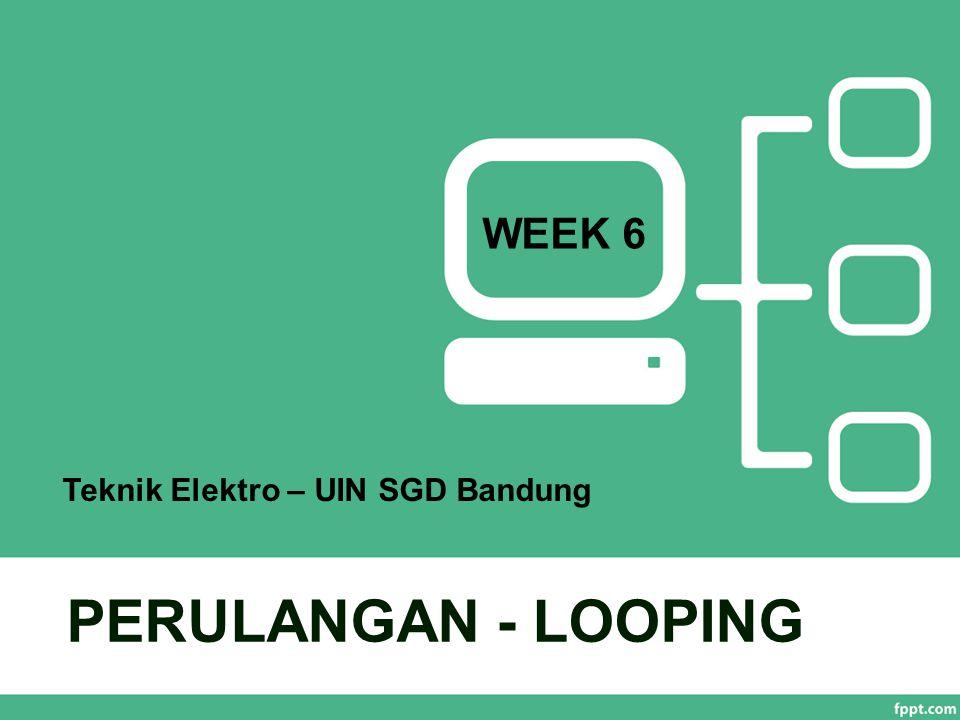 PERULANGAN - LOOPING WEEK 6 Teknik Elektro – UIN SGD Bandung