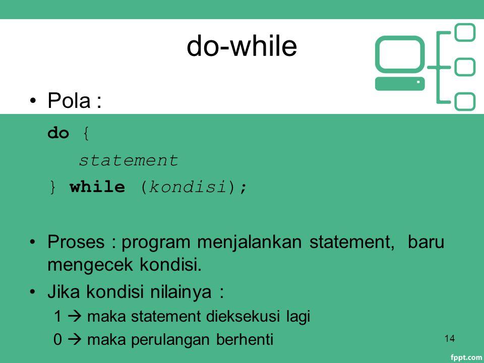 do-while Pola : do { statement } while (kondisi); Proses : program menjalankan statement, baru mengecek kondisi. Jika kondisi nilainya : 1  maka stat