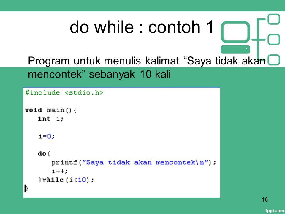 """do while : contoh 1 16 Program untuk menulis kalimat """"Saya tidak akan mencontek"""" sebanyak 10 kali"""