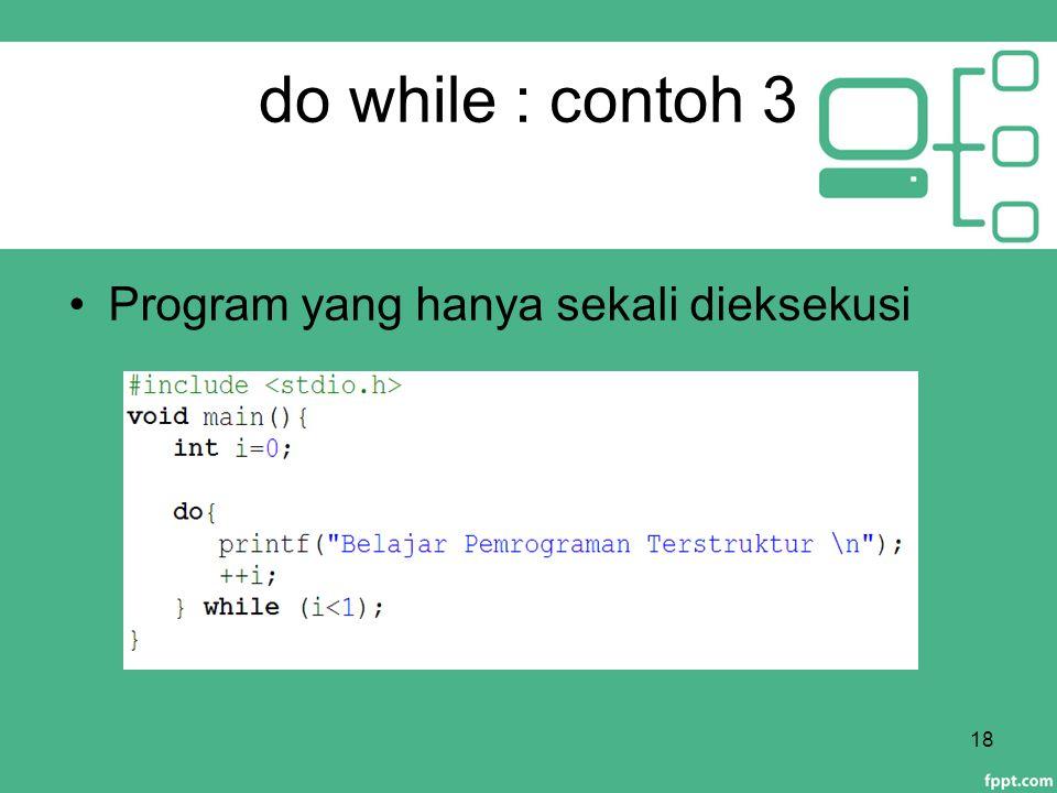 do while : contoh 3 Program yang hanya sekali dieksekusi 18