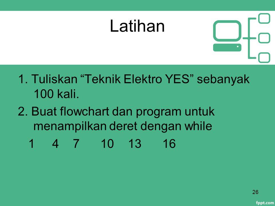 """Latihan 1. Tuliskan """"Teknik Elektro YES"""" sebanyak 100 kali. 2. Buat flowchart dan program untuk menampilkan deret dengan while 1 471013 16 26"""