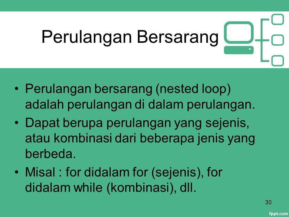 Perulangan Bersarang Perulangan bersarang (nested loop) adalah perulangan di dalam perulangan. Dapat berupa perulangan yang sejenis, atau kombinasi da