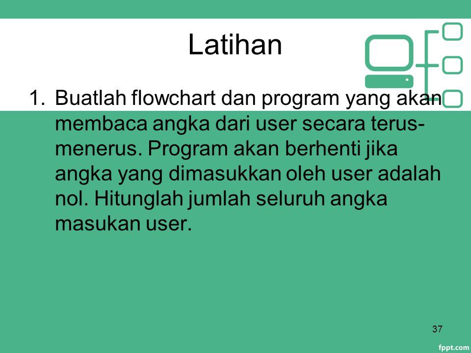 Latihan 1.Buatlah flowchart dan program yang akan membaca angka dari user secara terus- menerus. Program akan berhenti jika angka yang dimasukkan oleh