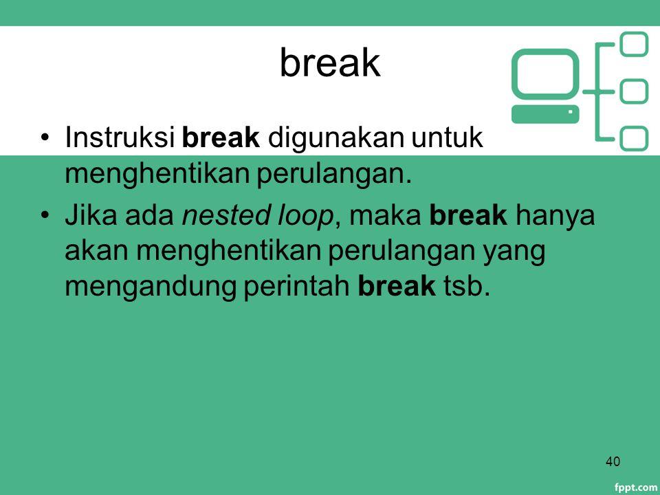 break Instruksi break digunakan untuk menghentikan perulangan. Jika ada nested loop, maka break hanya akan menghentikan perulangan yang mengandung per