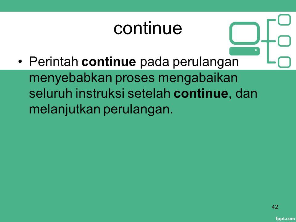 continue Perintah continue pada perulangan menyebabkan proses mengabaikan seluruh instruksi setelah continue, dan melanjutkan perulangan. 42