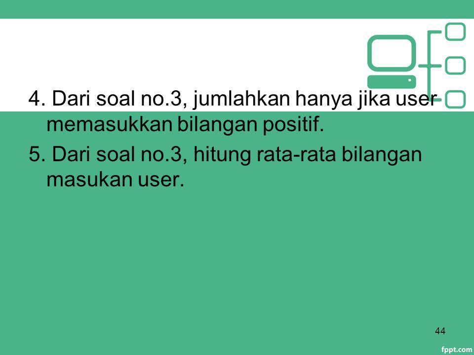 4. Dari soal no.3, jumlahkan hanya jika user memasukkan bilangan positif. 5. Dari soal no.3, hitung rata-rata bilangan masukan user. 44