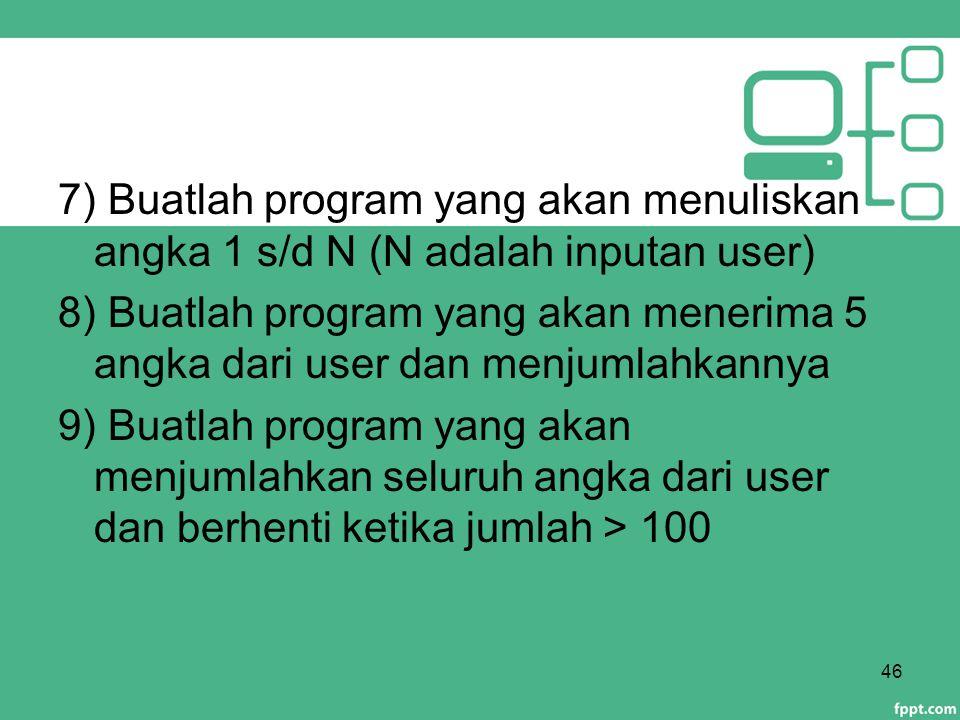 7) Buatlah program yang akan menuliskan angka 1 s/d N (N adalah inputan user) 8) Buatlah program yang akan menerima 5 angka dari user dan menjumlahkan