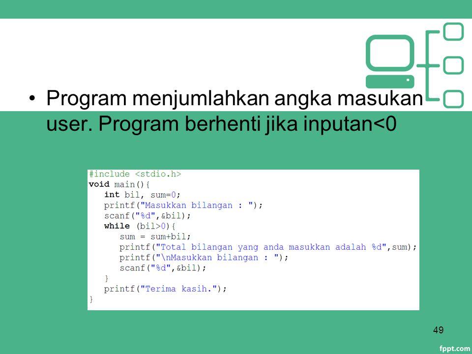 Program menjumlahkan angka masukan user. Program berhenti jika inputan<0 49
