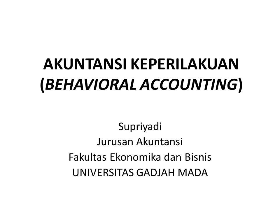 AKUNTANSI KEPERILAKUAN (BEHAVIORAL ACCOUNTING) Supriyadi Jurusan Akuntansi Fakultas Ekonomika dan Bisnis UNIVERSITAS GADJAH MADA