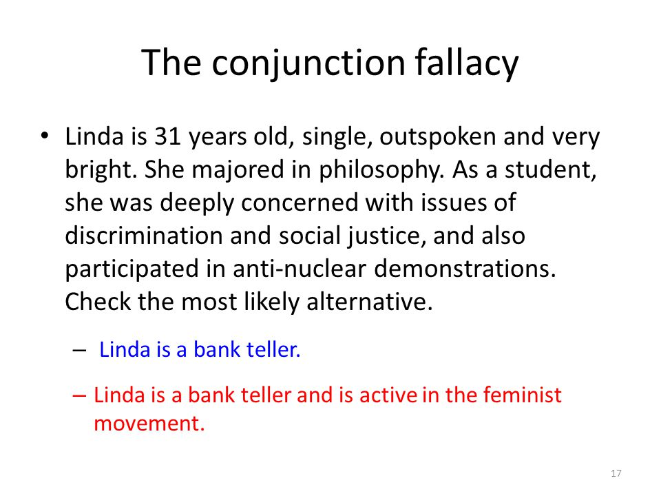 The conjunction fallacy Linda is 31 years old, single, outspoken and very bright. She majored in philosophy. As a student, she was deeply concerned wi