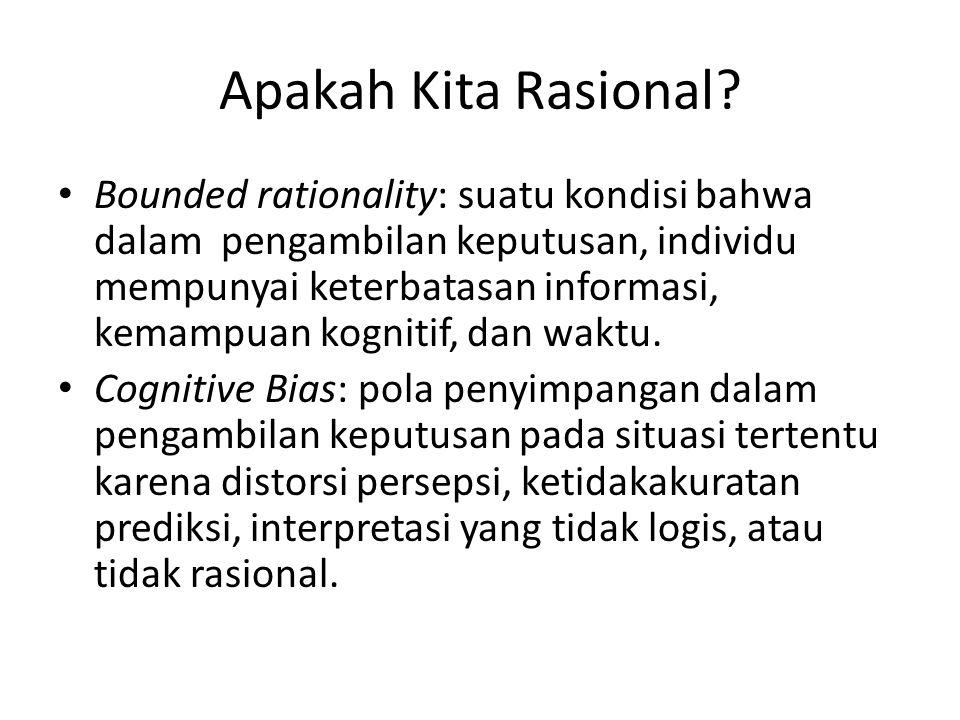 Apakah Kita Rasional? Bounded rationality: suatu kondisi bahwa dalam pengambilan keputusan, individu mempunyai keterbatasan informasi, kemampuan kogni