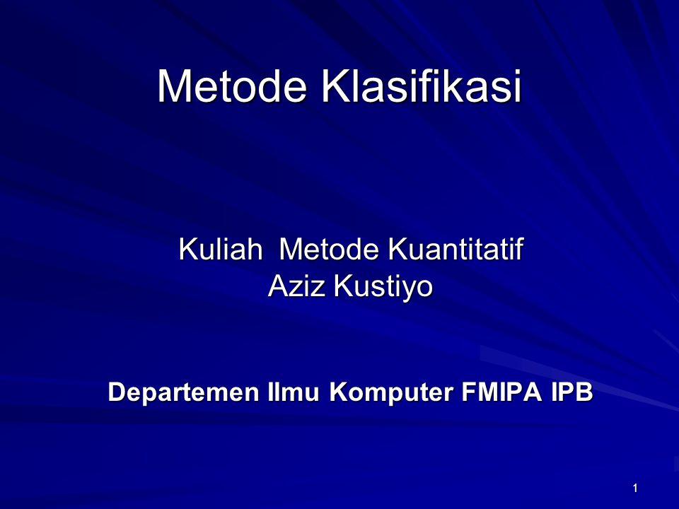 1 Metode Klasifikasi Kuliah Metode Kuantitatif Aziz Kustiyo Departemen Ilmu Komputer FMIPA IPB