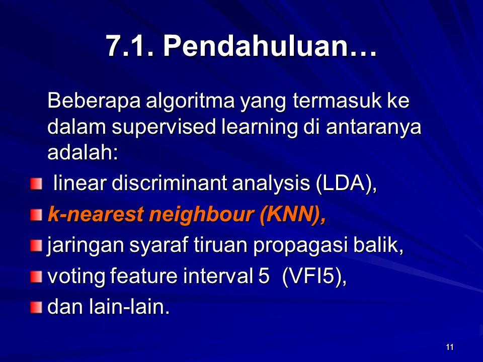 11 7.1. Pendahuluan… Beberapa algoritma yang termasuk ke dalam supervised learning di antaranya adalah: linear discriminant analysis (LDA), linear dis
