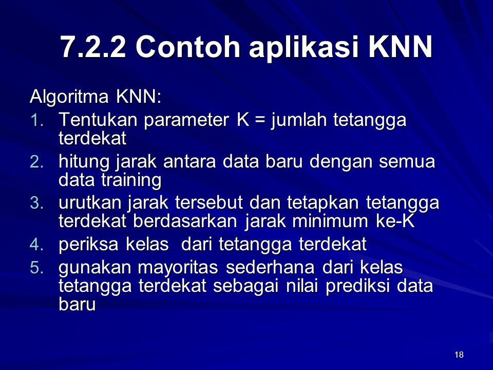 18 7.2.2 Contoh aplikasi KNN Algoritma KNN: 1. Tentukan parameter K = jumlah tetangga terdekat 2. hitung jarak antara data baru dengan semua data trai