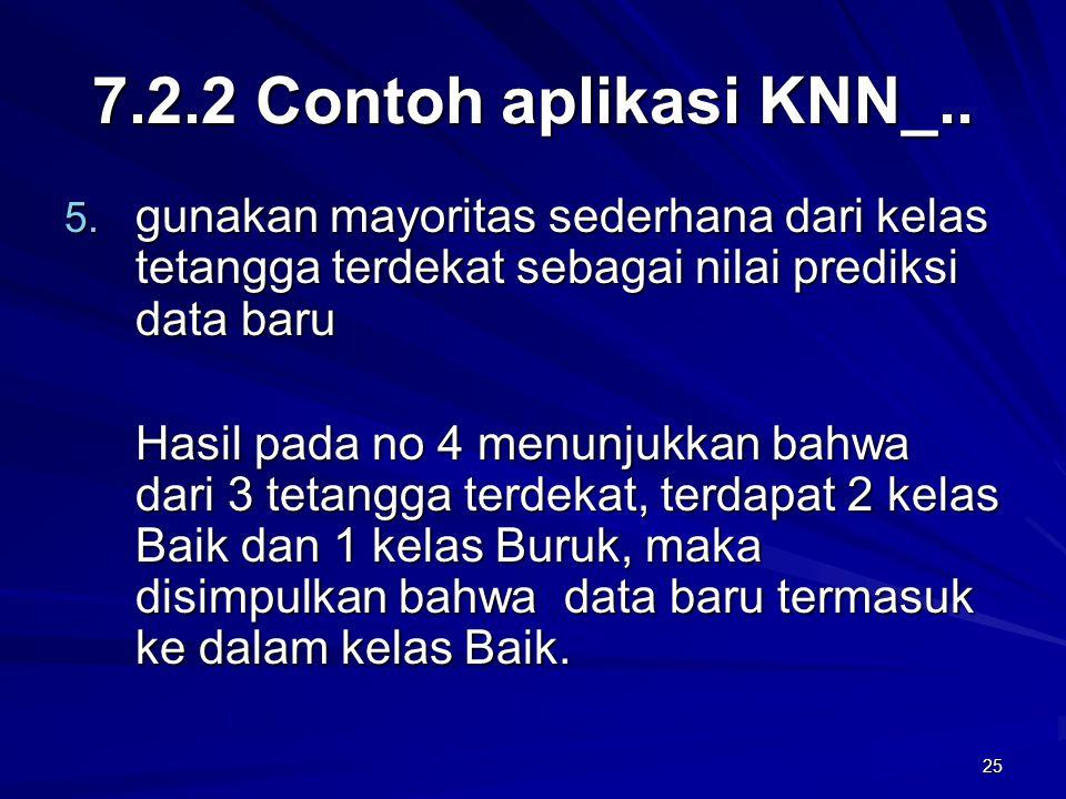 25 7.2.2 Contoh aplikasi KNN_.. 5. gunakan mayoritas sederhana dari kelas tetangga terdekat sebagai nilai prediksi data baru Hasil pada no 4 menunjukk