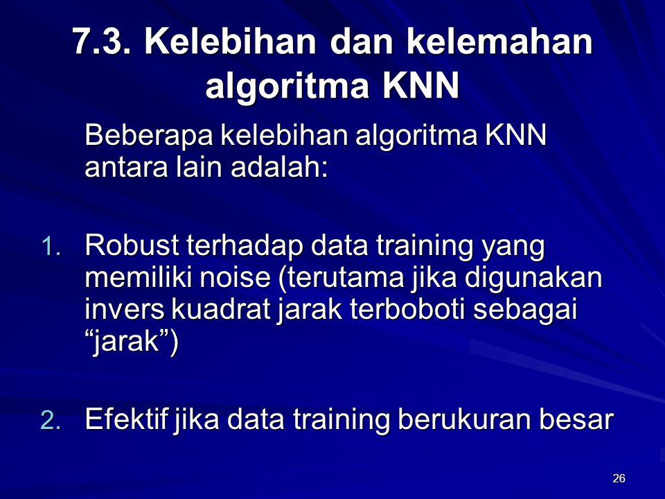 26 7.3. Kelebihan dan kelemahan algoritma KNN Beberapa kelebihan algoritma KNN antara lain adalah: 1. Robust terhadap data training yang memiliki nois