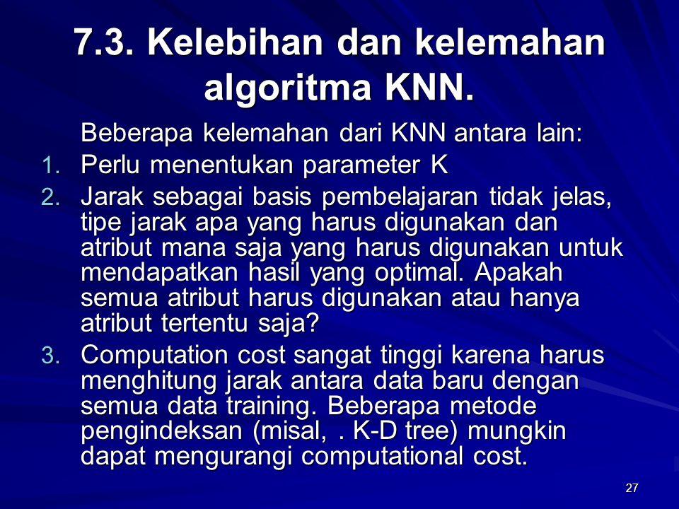 27 7.3. Kelebihan dan kelemahan algoritma KNN. Beberapa kelemahan dari KNN antara lain: 1. Perlu menentukan parameter K 2. Jarak sebagai basis pembela