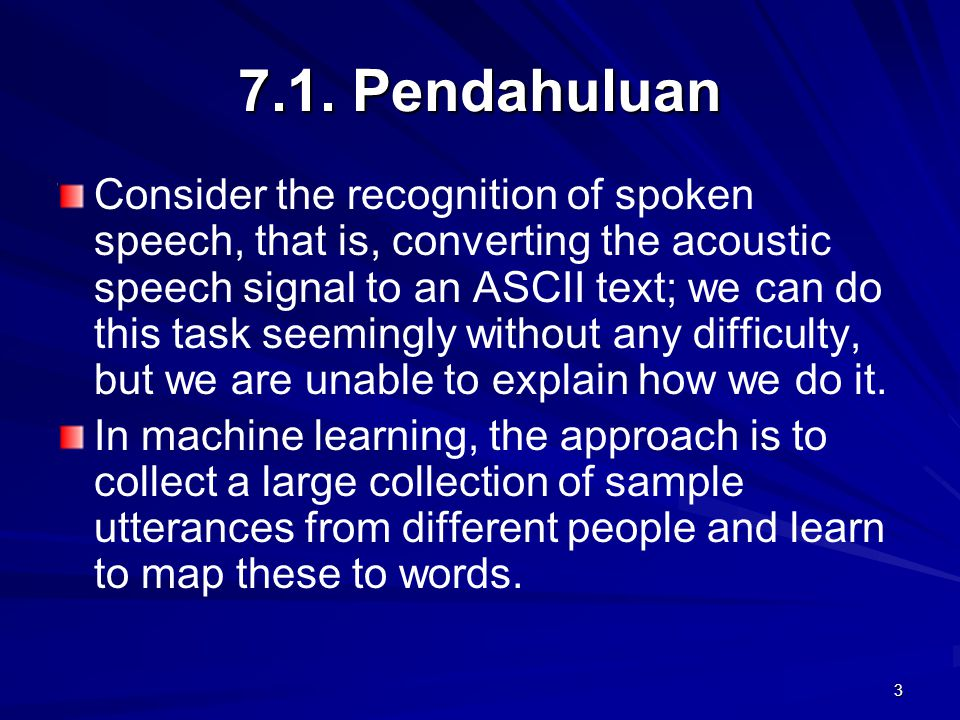 3 7.1. Pendahuluan Consider the recognition of spoken speech, that is, converting the acoustic speech signal to an ASCII text; we can do this task see