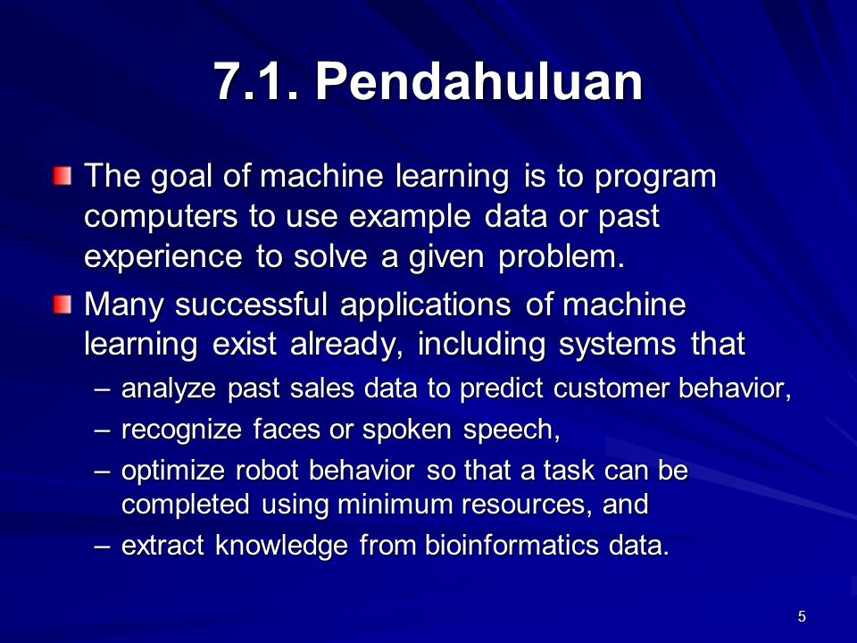 5 7.1. Pendahuluan The goal of machine learning is to program computers to use example data or past experience to solve a given problem. Many successf