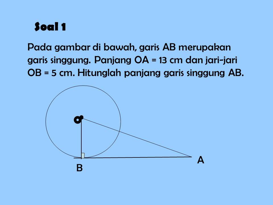 Soal 1 Pada gambar di bawah, garis AB merupakan garis singgung. Panjang OA = 13 cm dan jari-jari OB = 5 cm. Hitunglah panjang garis singgung AB. B A O