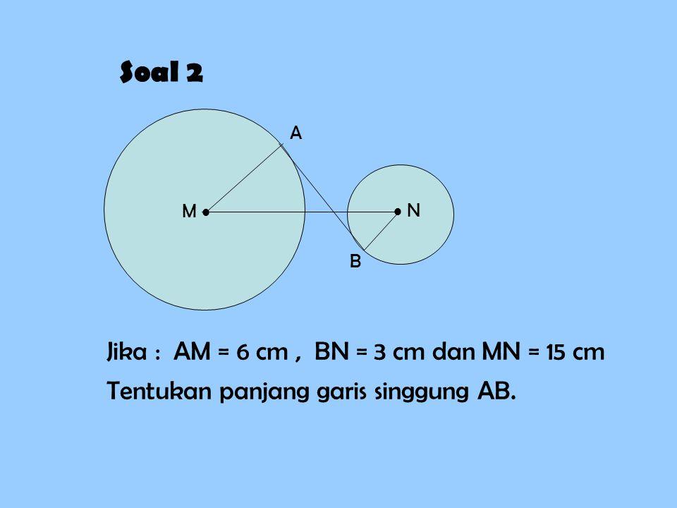 Soal 2 M   N A B Jika : AM = 6 cm, BN = 3 cm dan MN = 15 cm Tentukan panjang garis singgung AB.