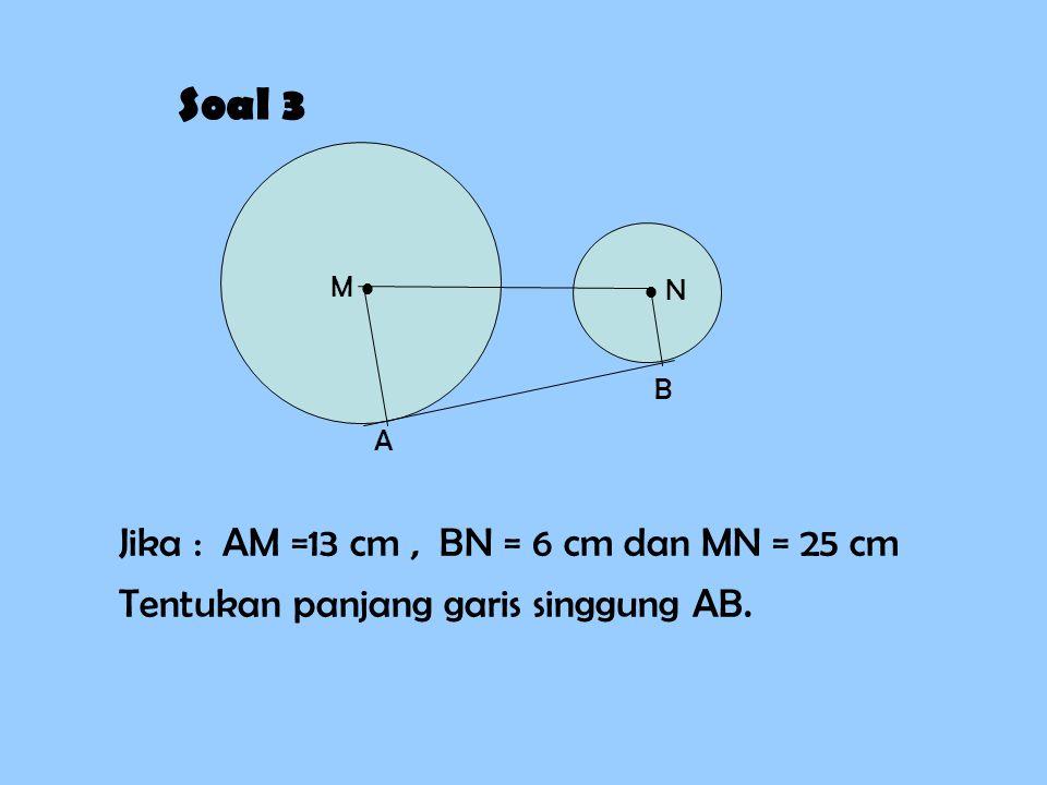 Soal 3 M   N A B Jika : AM =13 cm, BN = 6 cm dan MN = 25 cm Tentukan panjang garis singgung AB.