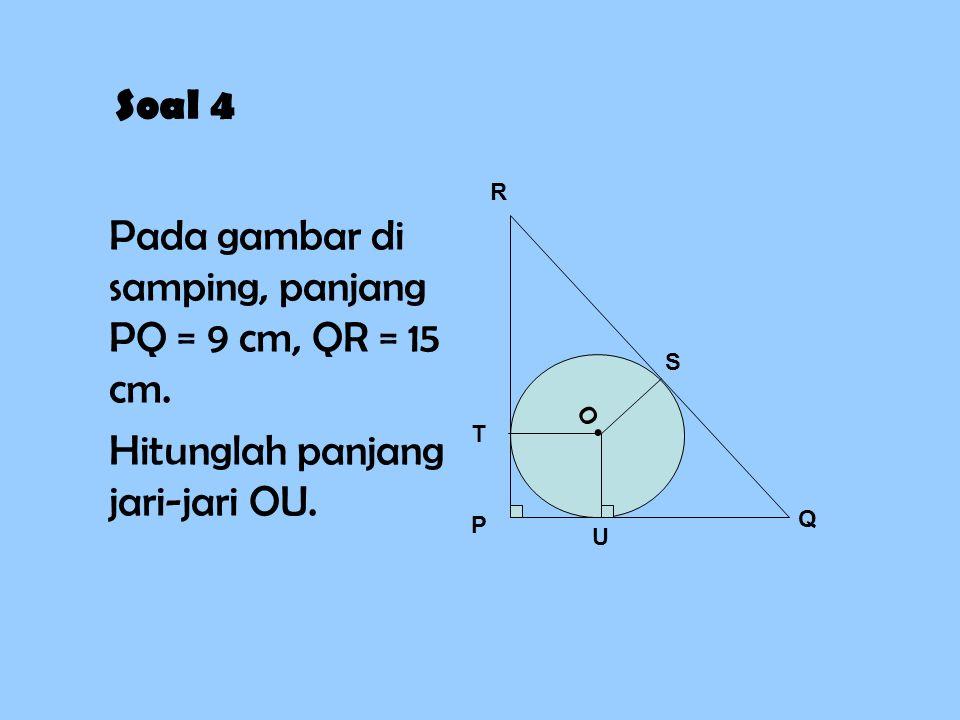 Soal 4 Pada gambar di samping, panjang PQ = 9 cm, QR = 15 cm. Hitunglah panjang jari-jari OU. P Q R T U S O