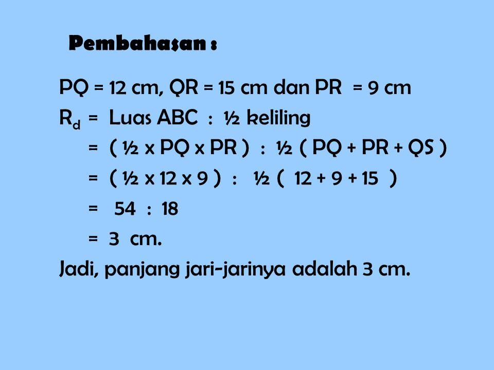 Pembahasan : PQ = 12 cm, QR = 15 cm dan PR = 9 cm RdRd = Luas ABC : ½ keliling = ( ½ x PQ x PR ) : ½ ( PQ + PR + QS ) = ( ½ x 12 x 9 ) : ½ ( + 9 + 15 ) = 54 : 18 = 3 cm.