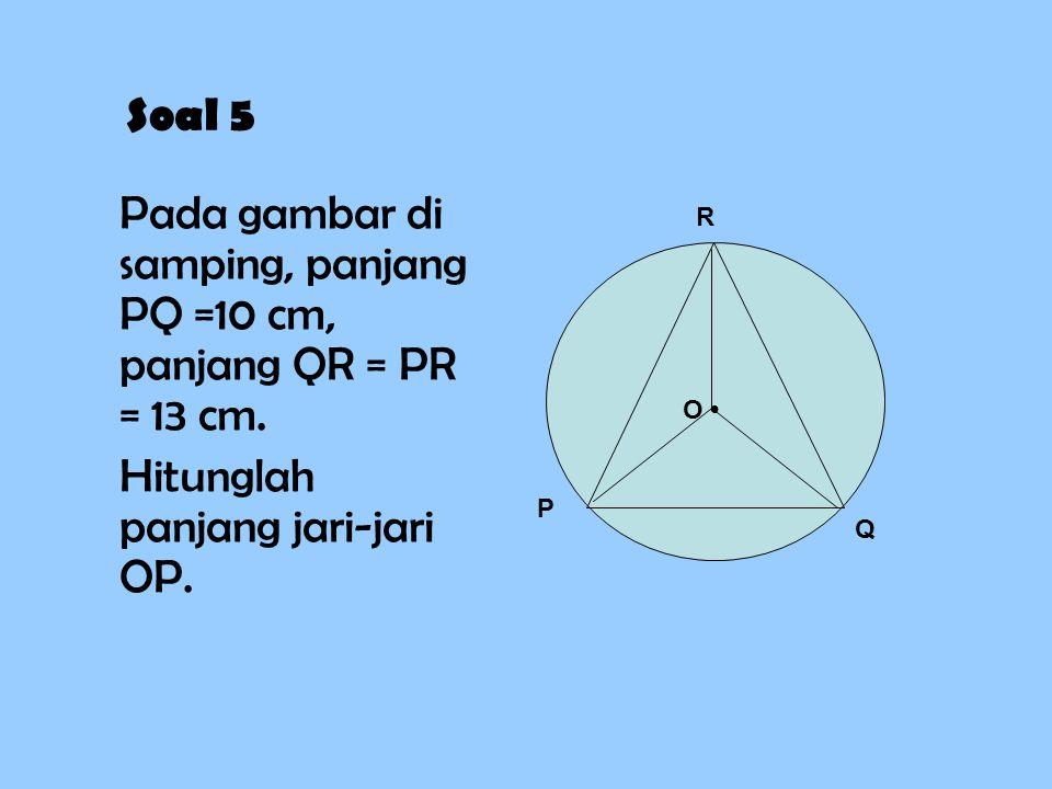 Soal 5 Pada gambar di samping, panjang PQ =10 cm, panjang QR = PR = 13 cm. Hitunglah panjang jari-jari OP. P Q R O