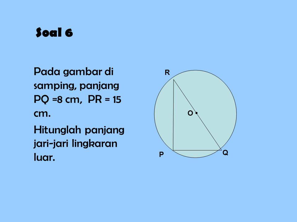 Soal 6 Pada gambar di samping, panjang PQ =8 cm, PR = 15 cm. Hitunglah panjang jari-jari lingkaran luar. P Q R O