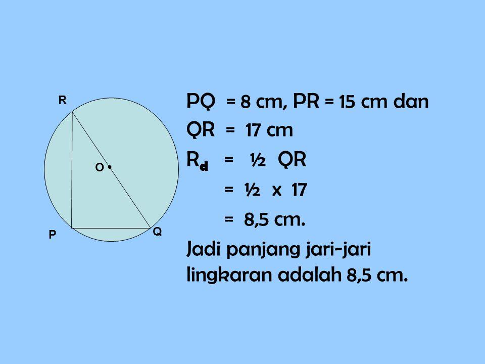 PQ = 8 cm, PR = 15 cm dan QR = 17 cm R d = ½ QR = ½ x 17 = 8,5 cm. Jadi panjang jari-jari lingkaran adalah 8,5 cm. P Q R O