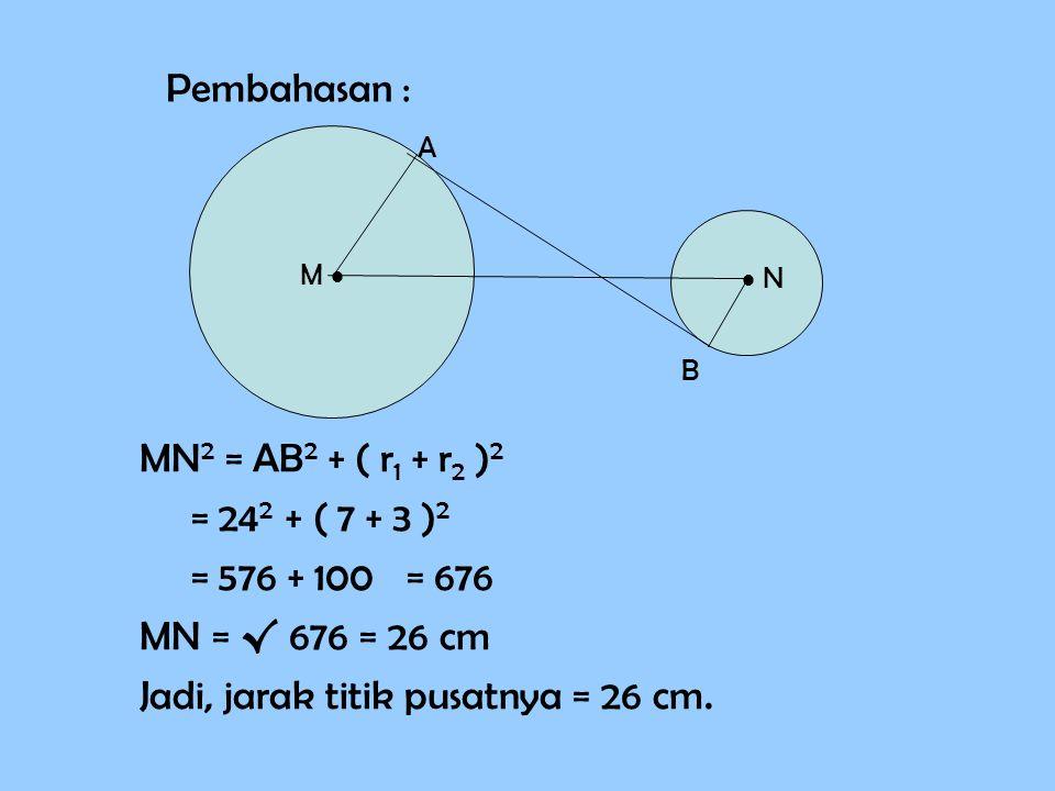MN 2 = AB 2 + ( r1 r1 + r2 r2 )2)2 = 24 2 + ( 7 + 3 )2)2 = 576 + 100 = 676 MN = √ 676 = 26 cm Jadi, jarak titik pusatnya = 26 cm. Pembahasan : M   N