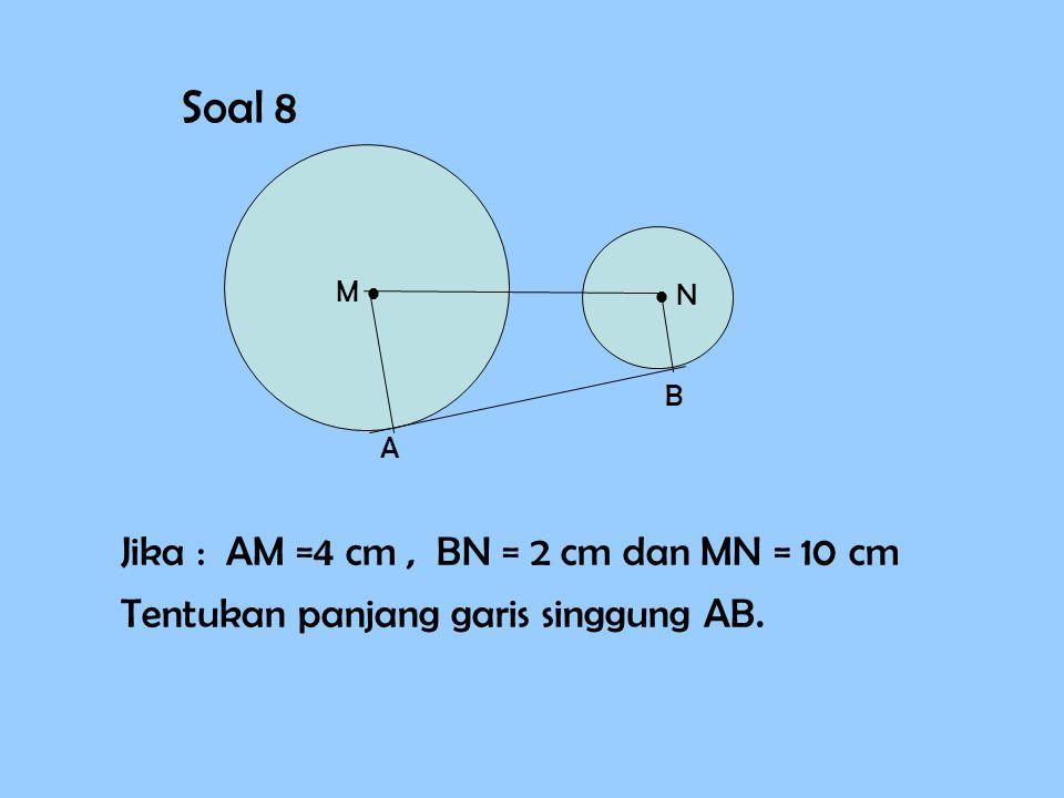 Soal 8 M   N A B Jika : AM =4 cm, BN = 2 cm dan MN = 10 cm Tentukan panjang garis singgung AB.