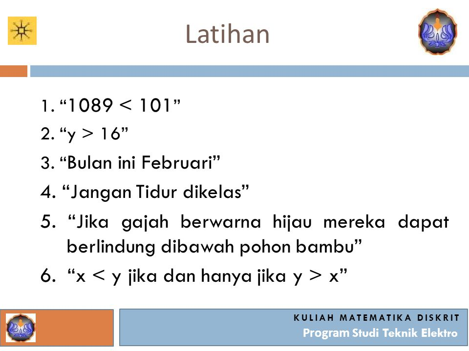 "Latihan KULIAH MATEMATIKA DISKRIT Program Studi Teknik Elektro 1. "" 1089 < 101 "" 2. ""y > 16"" 3. "" Bulan ini Februari"" 4. ""Jangan Tidur dikelas"" 5. ""Ji"