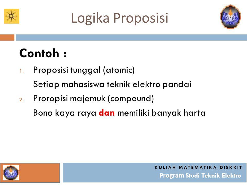 Logika Proposisi KULIAH MATEMATIKA DISKRIT Program Studi Teknik Elektro Contoh : 1. Proposisi tunggal (atomic) Setiap mahasiswa teknik elektro pandai