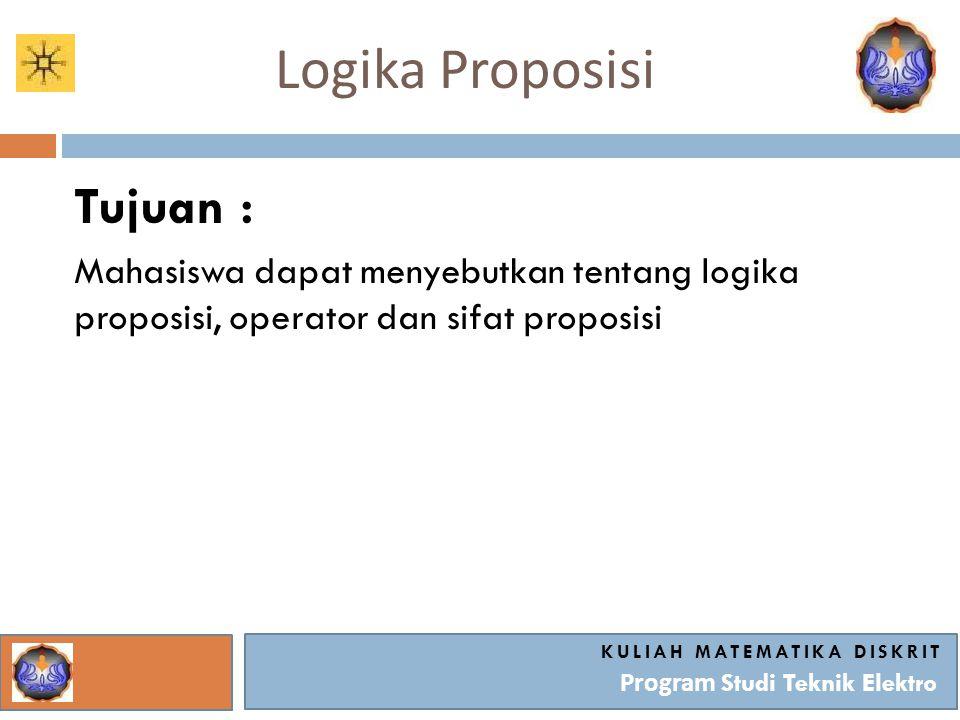 Logika Proposisi KULIAH MATEMATIKA DISKRIT Program Studi Teknik Elektro Tujuan : Mahasiswa dapat menyebutkan tentang logika proposisi, operator dan si