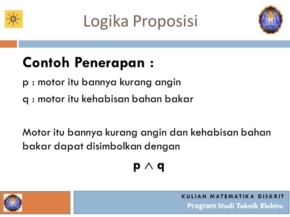 Logika Proposisi KULIAH MATEMATIKA DISKRIT Program Studi Teknik Elektro Contoh Penerapan : p : motor itu bannya kurang angin q : motor itu kehabisan b